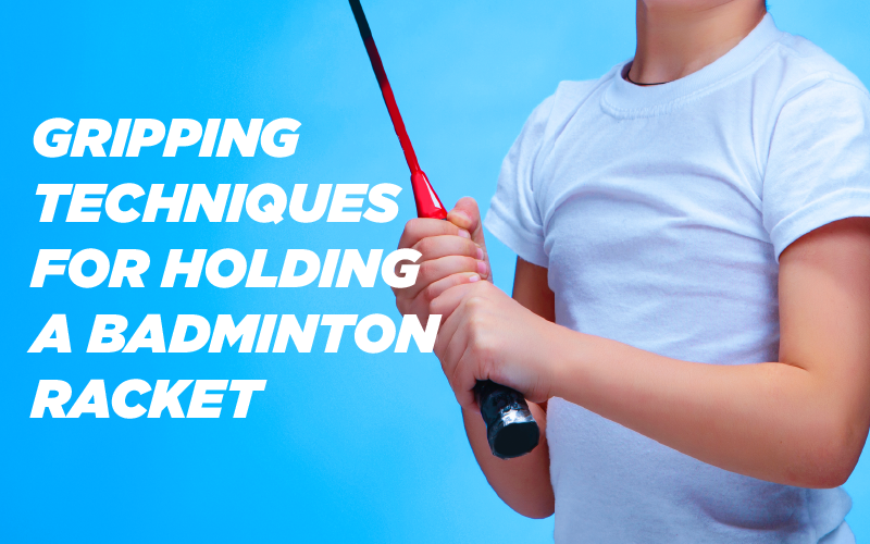 Gripping Techniques for Holding a Badminton Racket